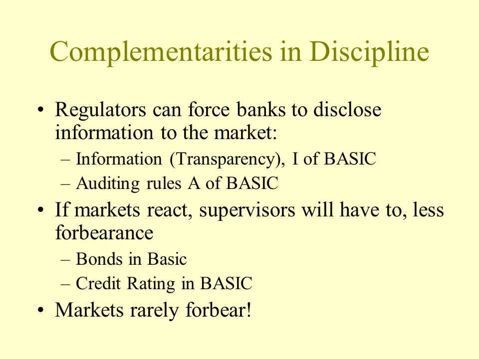 Complementarities in Discipline Regulators can force banks to disclose information to the market: –Information (Transparency), I of BASIC –Auditing rules A of BASIC If markets react, supervisors will have to, less forbearance –Bonds in Basic –Credit Rating in BASIC Markets rarely forbear!