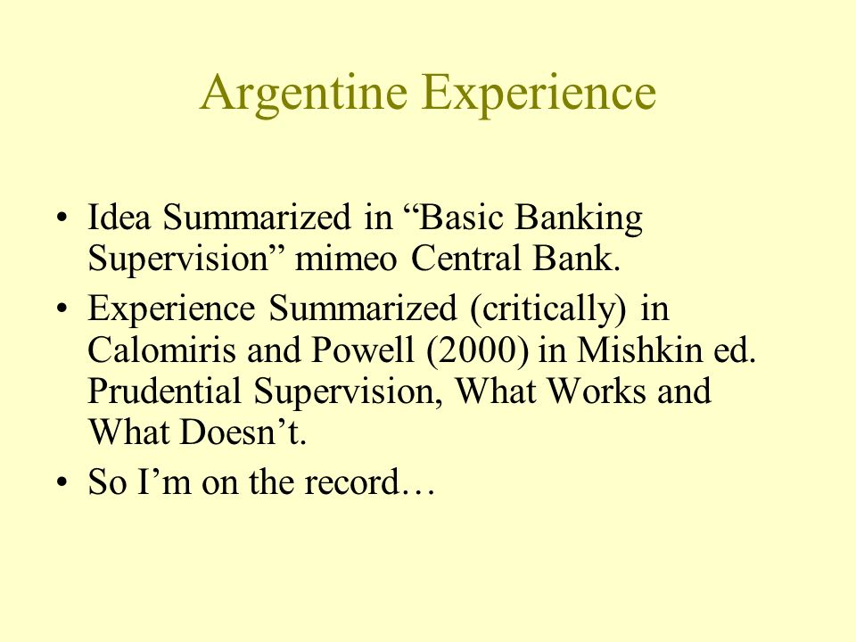 Argentine Experience Idea Summarized in Basic Banking Supervision mimeo Central Bank. Experience Summarized (critically) in Calomiris and Powell (2000