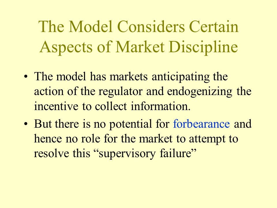 The Model Considers Certain Aspects of Market Discipline The model has markets anticipating the action of the regulator and endogenizing the incentive