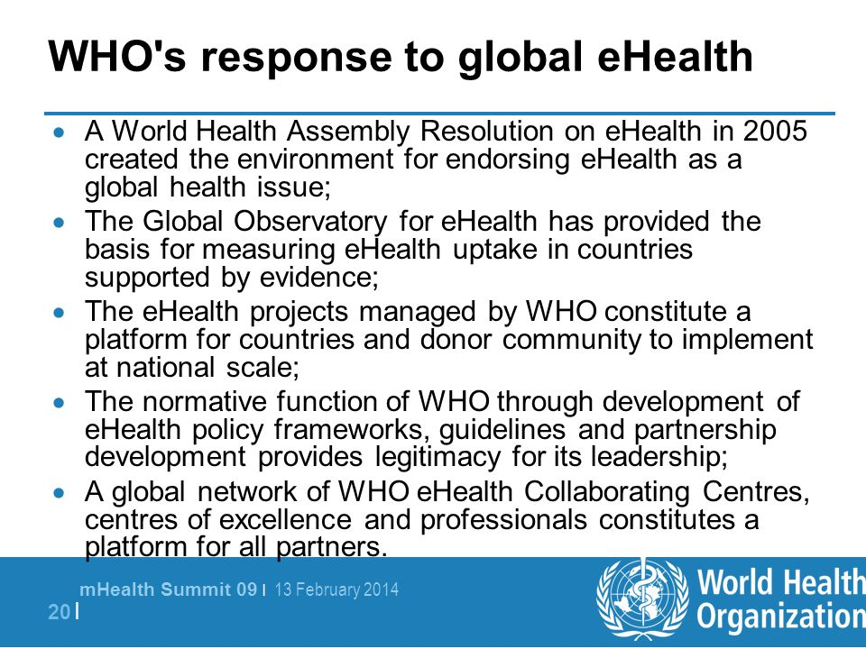 mHealth Summit 09 | 13 February 2014 20 | WHO's response to global eHealth A World Health Assembly Resolution on eHealth in 2005 created the environme