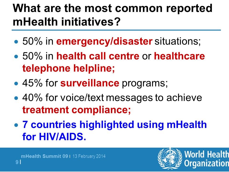 mHealth Summit 09 | 13 February 2014 9 |9 | What are the most common reported mHealth initiatives? 50% in emergency/disaster situations; 50% in health