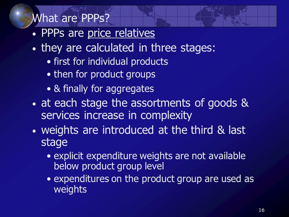 16 What are PPPs? PPPs are price relatives they are calculated in three stages: first for individual products then for product groups & finally for ag