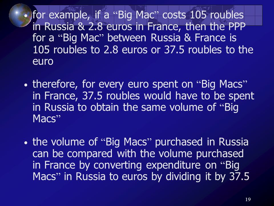 19 for example, if a Big Mac costs 105 roubles in Russia & 2.8 euros in France, then the PPP for a Big Mac between Russia & France is 105 roubles to 2