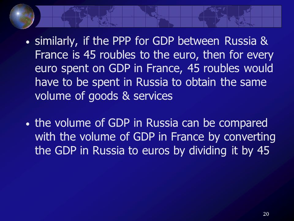 20 similarly, if the PPP for GDP between Russia & France is 45 roubles to the euro, then for every euro spent on GDP in France, 45 roubles would have