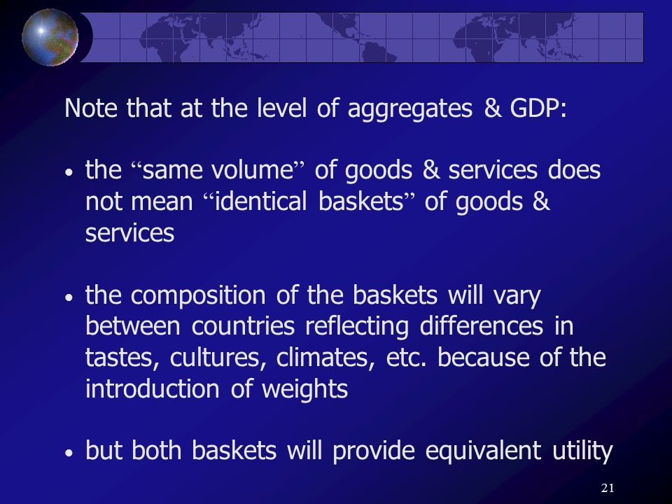 21 Note that at the level of aggregates & GDP: the same volume of goods & services does not mean identical baskets of goods & services the composition