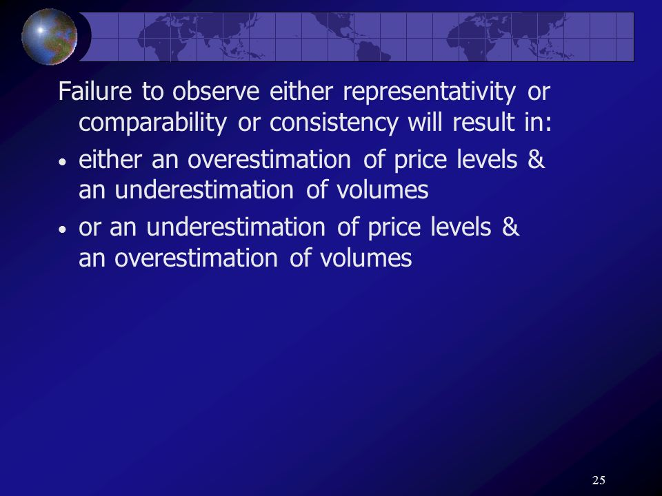 25 Failure to observe either representativity or comparability or consistency will result in: either an overestimation of price levels & an underestim