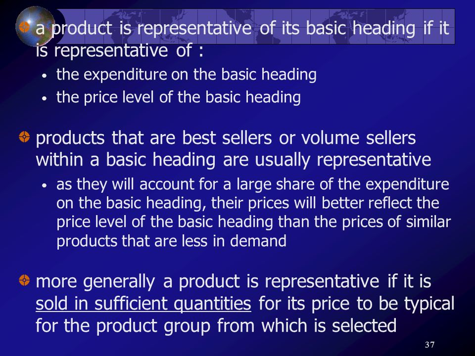37 a product is representative of its basic heading if it is representative of : the expenditure on the basic heading the price level of the basic hea