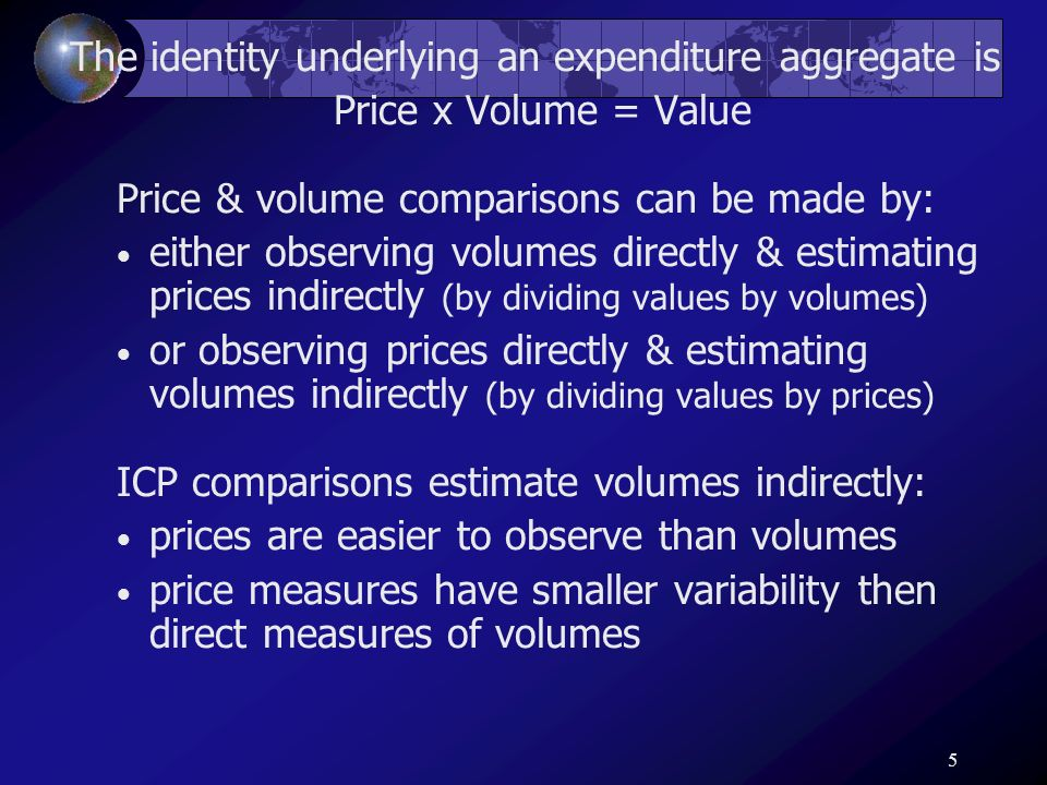 5 The identity underlying an expenditure aggregate is Price x Volume = Value Price & volume comparisons can be made by: either observing volumes direc