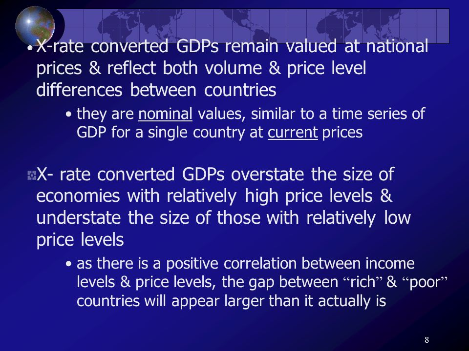 8 X-rate converted GDPs remain valued at national prices & reflect both volume & price level differences between countries they are nominal values, si