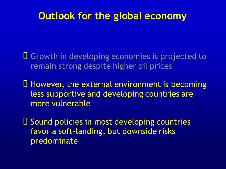 Outlook for the global economy Growth in developing economies is projected to remain strong despite higher oil prices However, the external environment is becoming less supportive and developing countries are more vulnerable Sound policies in most developing countries favor a soft-landing, but downside risks predominate