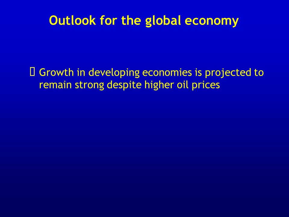 Outlook for the global economy Growth in developing economies is projected to remain strong despite higher oil prices