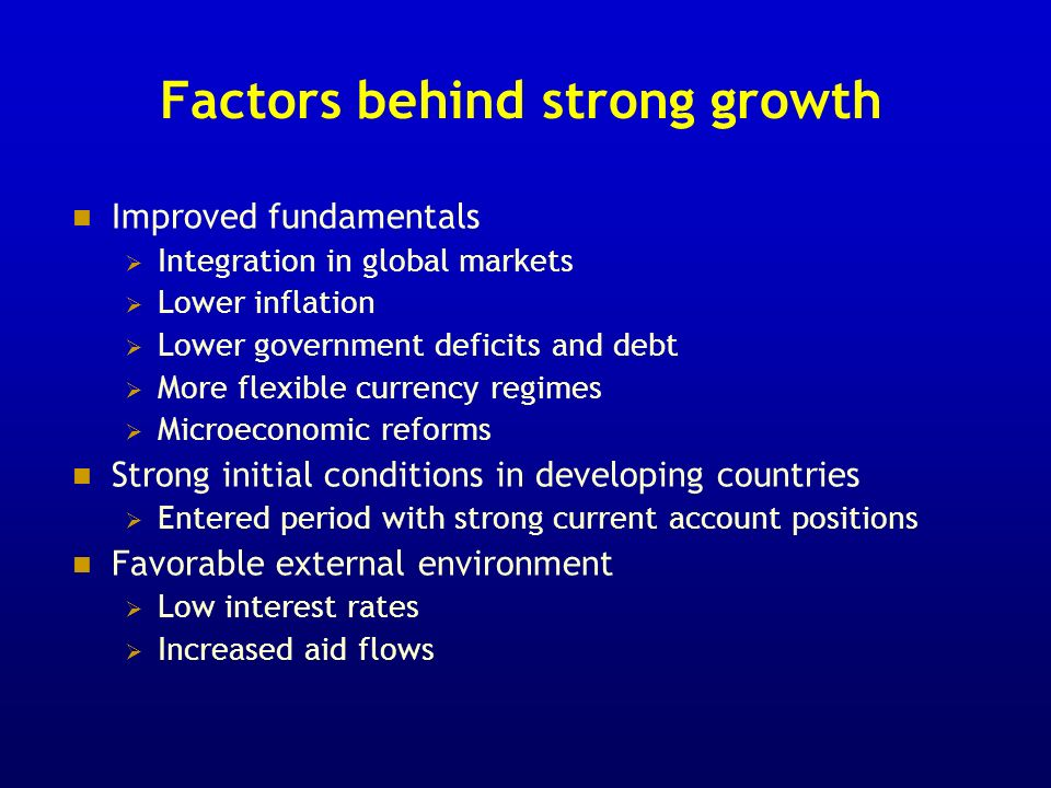 Factors behind strong growth Improved fundamentals Integration in global markets Lower inflation Lower government deficits and debt More flexible currency regimes Microeconomic reforms Strong initial conditions in developing countries Entered period with strong current account positions Favorable external environment Low interest rates Increased aid flows