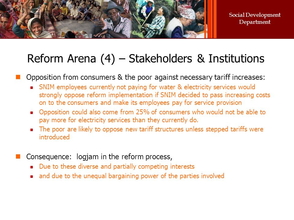 Social Development Department Reform Arena (4) – Stakeholders & Institutions Opposition from consumers & the poor against necessary tariff increases: SNIM employees currently not paying for water & electricity services would strongly oppose reform implementation if SNIM decided to pass increasing costs on to the consumers and make its employees pay for service provision Opposition could also come from 25% of consumers who would not be able to pay more for electricity services than they currently do.