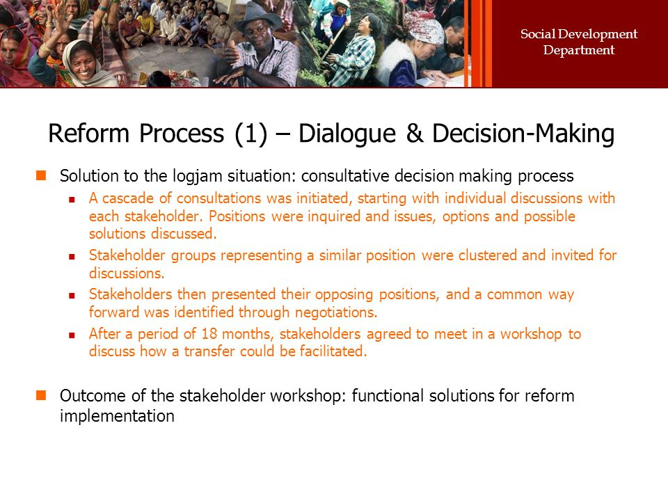 Social Development Department Reform Process (1) – Dialogue & Decision-Making Solution to the logjam situation: consultative decision making process A cascade of consultations was initiated, starting with individual discussions with each stakeholder.