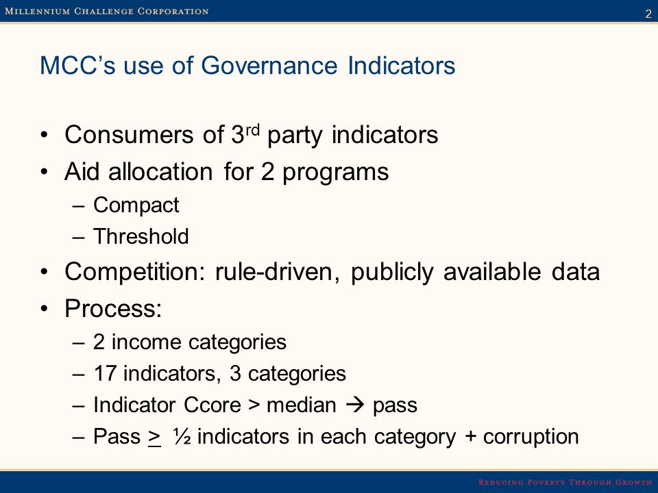 2 MCCs use of Governance Indicators Consumers of 3 rd party indicators Aid allocation for 2 programs –Compact –Threshold Competition: rule-driven, publicly available data Process: –2 income categories –17 indicators, 3 categories –Indicator Ccore > median pass –Pass > ½ indicators in each category + corruption