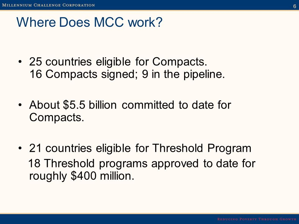 6 Where Does MCC work. 25 countries eligible for Compacts.