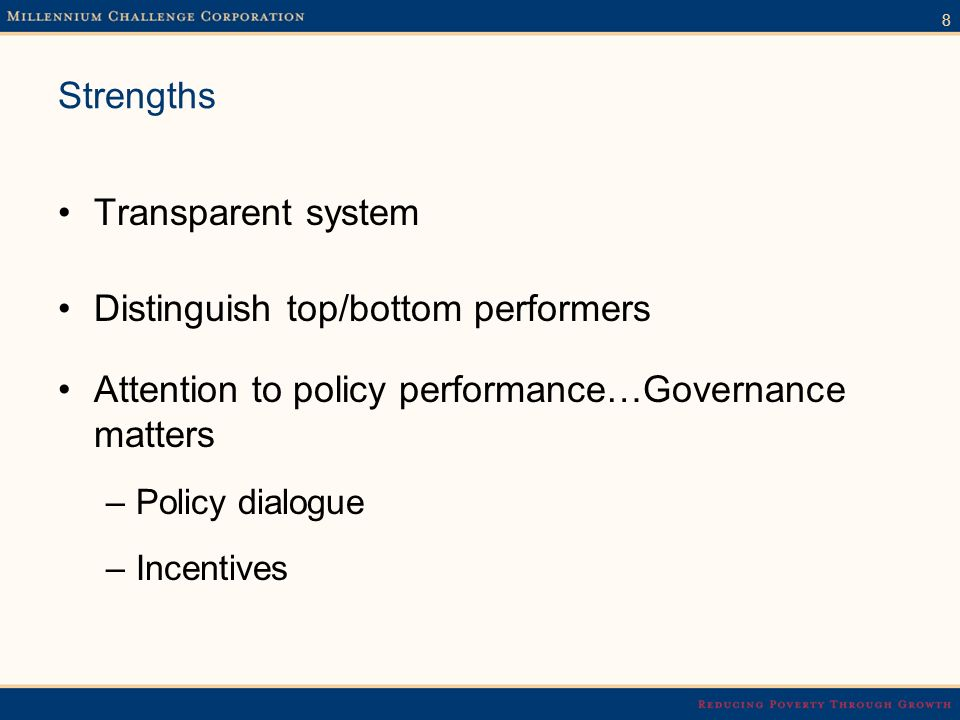 8 Strengths Transparent system Distinguish top/bottom performers Attention to policy performance…Governance matters –Policy dialogue –Incentives