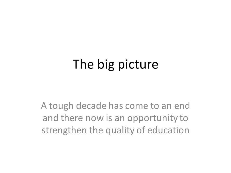 The big picture A tough decade has come to an end and there now is an opportunity to strengthen the quality of education