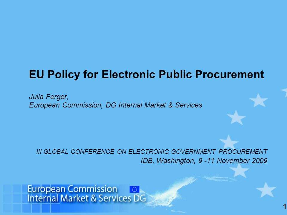 1 EU Policy for Electronic Public Procurement Julia Ferger, European Commission, DG Internal Market & Services III GLOBAL CONFERENCE ON ELECTRONIC GOVERNMENT PROCUREMENT IDB, Washington, 9 -11 November 2009