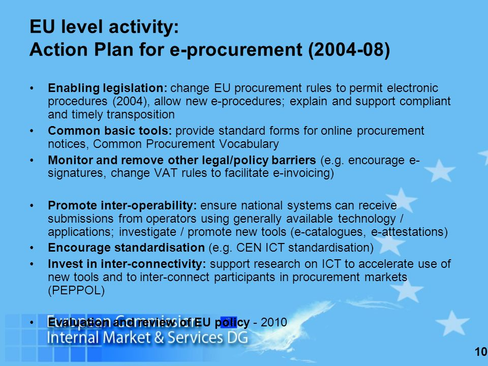10 EU level activity: Action Plan for e-procurement (2004-08) Enabling legislation: change EU procurement rules to permit electronic procedures (2004), allow new e-procedures; explain and support compliant and timely transposition Common basic tools: provide standard forms for online procurement notices, Common Procurement Vocabulary Monitor and remove other legal/policy barriers (e.g.