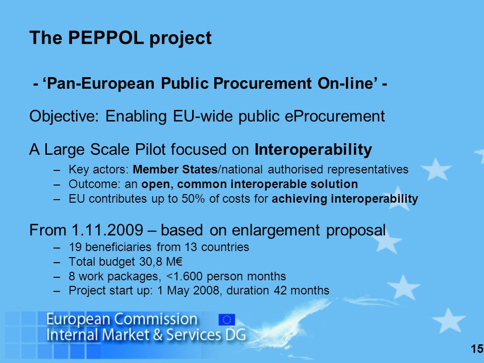 15 The PEPPOL project - Pan-European Public Procurement On-line - Objective: Enabling EU-wide public eProcurement A Large Scale Pilot focused on Interoperability –Key actors: Member States/national authorised representatives –Outcome: an open, common interoperable solution –EU contributes up to 50% of costs for achieving interoperability From 1.11.2009 – based on enlargement proposal –19 beneficiaries from 13 countries –Total budget 30,8 M –8 work packages, <1.600 person months –Project start up: 1 May 2008, duration 42 months