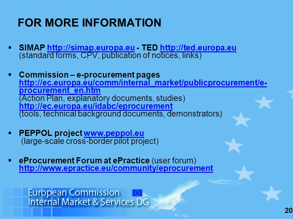 20 SIMAP http://simap.europa.eu - TED http://ted.europa.eu (standard forms, CPV, publication of notices, links)http://simap.europa.euhttp://ted.europa.eu Commission – e-procurement pages http://ec.europa.eu/comm/internal_market/publicprocurement/e- procurement_en.htm (Action Plan, explanatory documents, studies) http://ec.europa.eu/idabc/eprocurement (tools, technical background documents, demonstrators) http://ec.europa.eu/comm/internal_market/publicprocurement/e- procurement_en.htm http://ec.europa.eu/idabc/eprocurement PEPPOL project www.peppol.eu (large-scale cross-border pilot project)www.peppol.eu eProcurement Forum at ePractice (user forum) http://www.epractice.eu/community/eprocurement http://www.epractice.eu/community/eprocurement FOR MORE INFORMATION