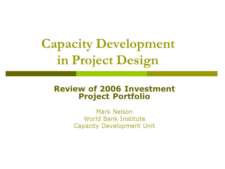 Capacity Development in Project Design Review of 2006 Investment Project Portfolio Mark Nelson World Bank Institute Capacity Development Unit