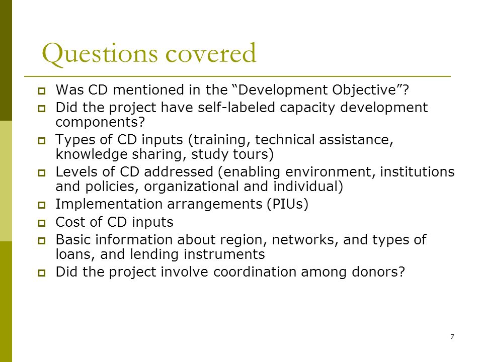 7 Was CD mentioned in the Development Objective? Did the project have self-labeled capacity development components? Types of CD inputs (training, tech