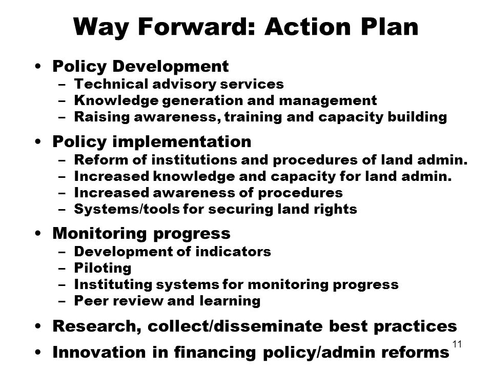 11 Way Forward: Action Plan Policy Development –Technical advisory services –Knowledge generation and management –Raising awareness, training and capacity building Policy implementation –Reform of institutions and procedures of land admin.