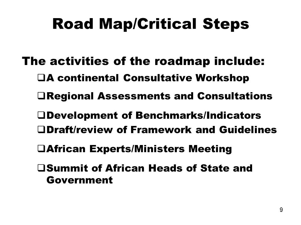 9 Road Map/Critical Steps The activities of the roadmap include: A continental Consultative Workshop Regional Assessments and Consultations Development of Benchmarks/Indicators Draft/review of Framework and Guidelines African Experts/Ministers Meeting Summit of African Heads of State and Government