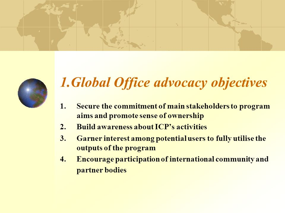 1.Global Office advocacy objectives 1.Secure the commitment of main stakeholders to program aims and promote sense of ownership 2.Build awareness abou