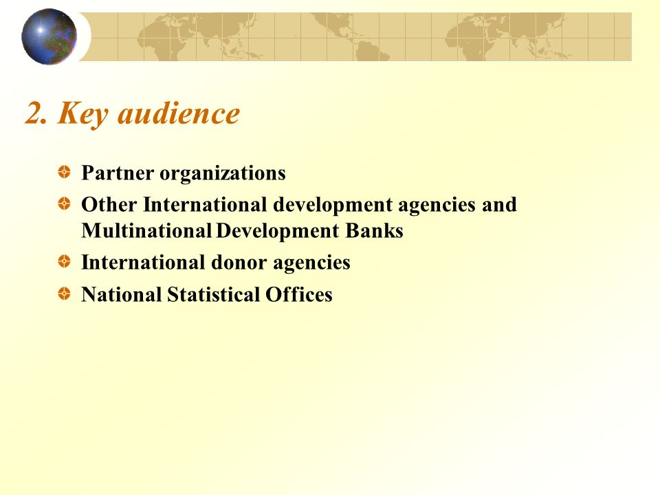 2. Key audience Partner organizations Other International development agencies and Multinational Development Banks International donor agencies Nation