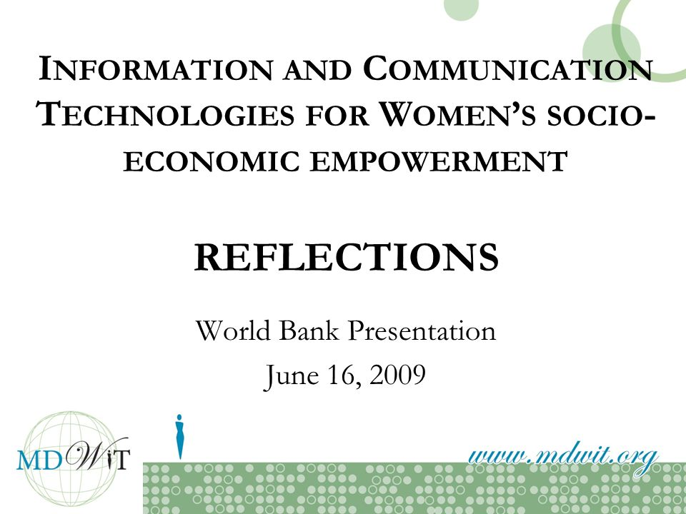 I NFORMATION AND C OMMUNICATION T ECHNOLOGIES FOR W OMEN S SOCIO - ECONOMIC EMPOWERMENT REFLECTIONS World Bank Presentation June 16, 2009