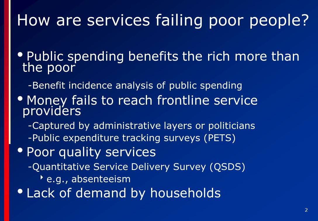 2 Public spending benefits the rich more than the poor -Benefit incidence analysis of public spending Money fails to reach frontline service providers -Captured by administrative layers or politicians -Public expenditure tracking surveys (PETS) Poor quality services -Quantitative Service Delivery Survey (QSDS) e.g., absenteeism Lack of demand by households How are services failing poor people