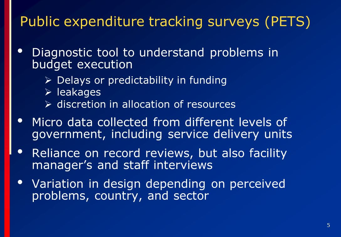 5 Public expenditure tracking surveys (PETS) Diagnostic tool to understand problems in budget execution Delays or predictability in funding leakages discretion in allocation of resources Micro data collected from different levels of government, including service delivery units Reliance on record reviews, but also facility managers and staff interviews Variation in design depending on perceived problems, country, and sector