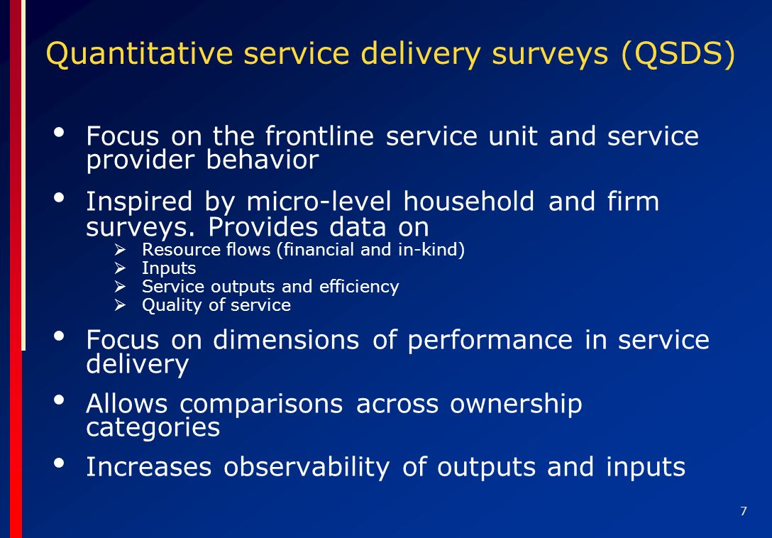 7 Quantitative service delivery surveys (QSDS) Focus on the frontline service unit and service provider behavior Inspired by micro-level household and