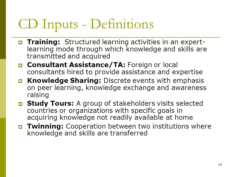 14 CD Inputs - Definitions Training: Structured learning activities in an expert- learning mode through which knowledge and skills are transmitted and acquired Consultant Assistance/TA: Foreign or local consultants hired to provide assistance and expertise Knowledge Sharing: Discrete events with emphasis on peer learning, knowledge exchange and awareness raising Study Tours: A group of stakeholders visits selected countries or organizations with specific goals in acquiring knowledge not readily available at home Twinning: Cooperation between two institutions where knowledge and skills are transferred