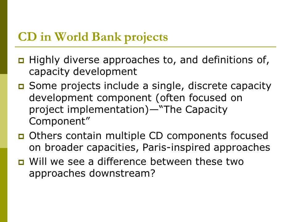 CD in World Bank projects Highly diverse approaches to, and definitions of, capacity development Some projects include a single, discrete capacity development component (often focused on project implementation)The Capacity Component Others contain multiple CD components focused on broader capacities, Paris-inspired approaches Will we see a difference between these two approaches downstream