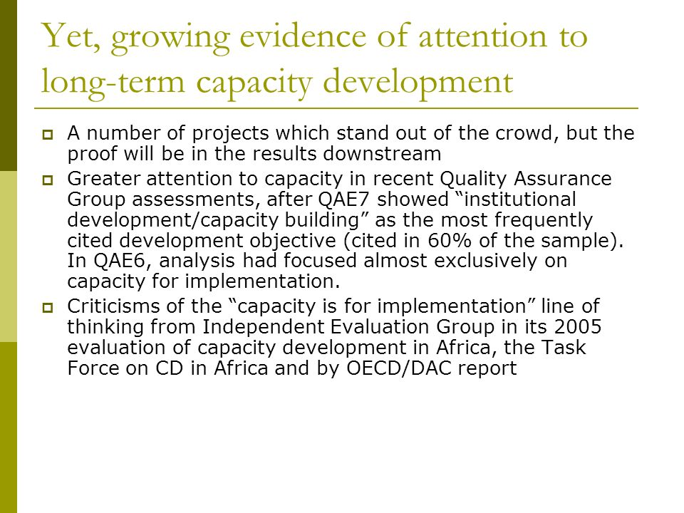 Yet, growing evidence of attention to long-term capacity development A number of projects which stand out of the crowd, but the proof will be in the results downstream Greater attention to capacity in recent Quality Assurance Group assessments, after QAE7 showed institutional development/capacity building as the most frequently cited development objective (cited in 60% of the sample).
