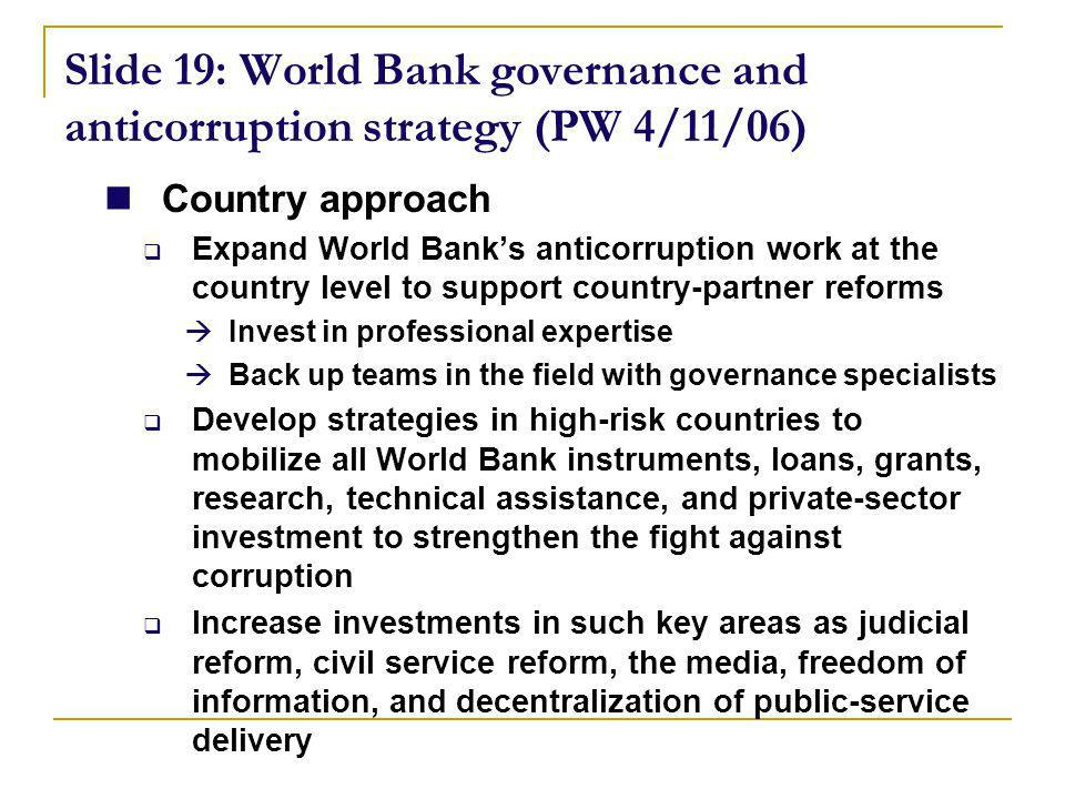 Slide 19: World Bank governance and anticorruption strategy (PW 4/11/06) Country approach Expand World Banks anticorruption work at the country level to support country-partner reforms Invest in professional expertise Back up teams in the field with governance specialists Develop strategies in high-risk countries to mobilize all World Bank instruments, loans, grants, research, technical assistance, and private-sector investment to strengthen the fight against corruption Increase investments in such key areas as judicial reform, civil service reform, the media, freedom of information, and decentralization of public-service delivery