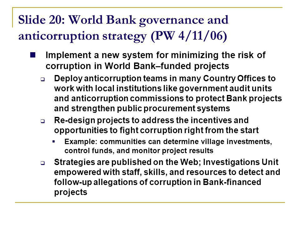 Slide 20: World Bank governance and anticorruption strategy (PW 4/11/06) Implement a new system for minimizing the risk of corruption in World Bank–funded projects Deploy anticorruption teams in many Country Offices to work with local institutions like government audit units and anticorruption commissions to protect Bank projects and strengthen public procurement systems Re-design projects to address the incentives and opportunities to fight corruption right from the start Example: communities can determine village investments, control funds, and monitor project results Strategies are published on the Web; Investigations Unit empowered with staff, skills, and resources to detect and follow-up allegations of corruption in Bank-financed projects