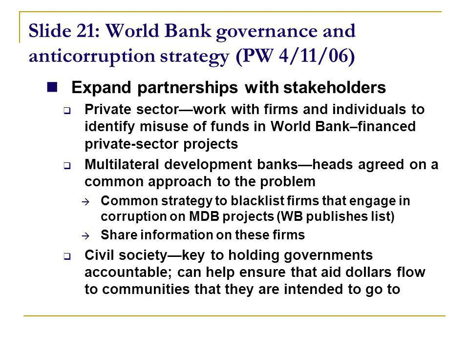 Slide 21: World Bank governance and anticorruption strategy (PW 4/11/06) Expand partnerships with stakeholders Private sectorwork with firms and individuals to identify misuse of funds in World Bank–financed private-sector projects Multilateral development banksheads agreed on a common approach to the problem Common strategy to blacklist firms that engage in corruption on MDB projects (WB publishes list) Share information on these firms Civil societykey to holding governments accountable; can help ensure that aid dollars flow to communities that they are intended to go to