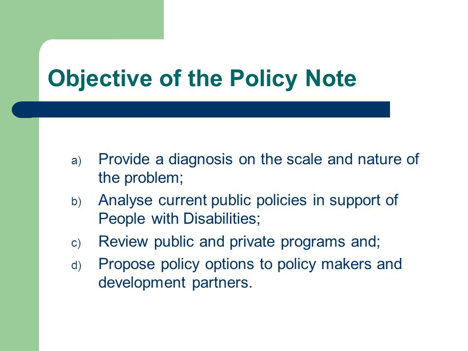 Objective of the Policy Note a) Provide a diagnosis on the scale and nature of the problem; b) Analyse current public policies in support of People wi