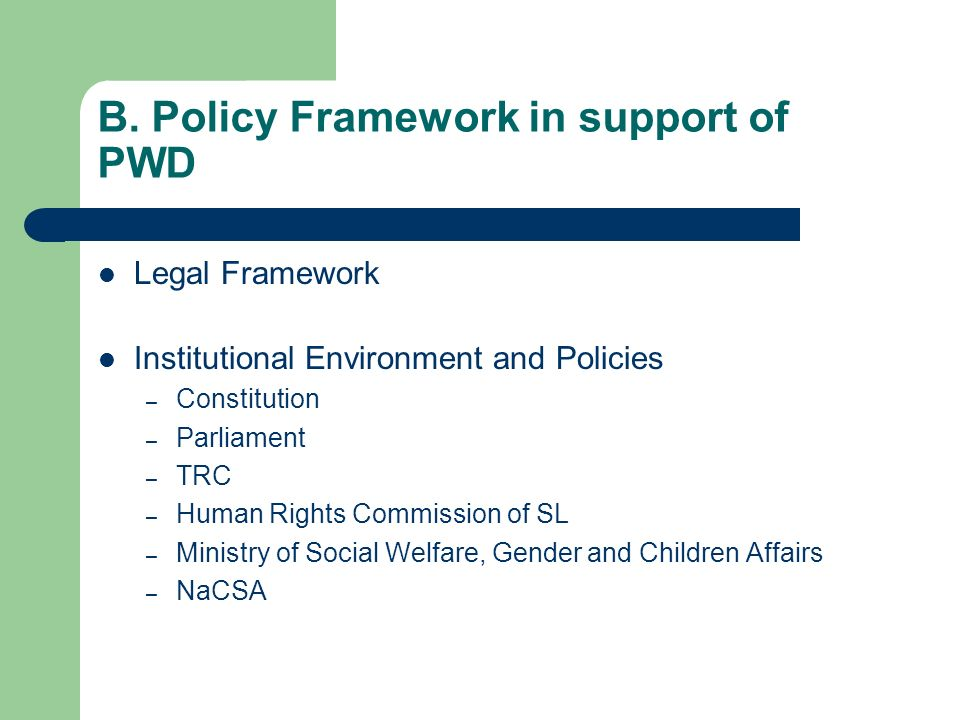 B. Policy Framework in support of PWD Legal Framework Institutional Environment and Policies – Constitution – Parliament – TRC – Human Rights Commissi