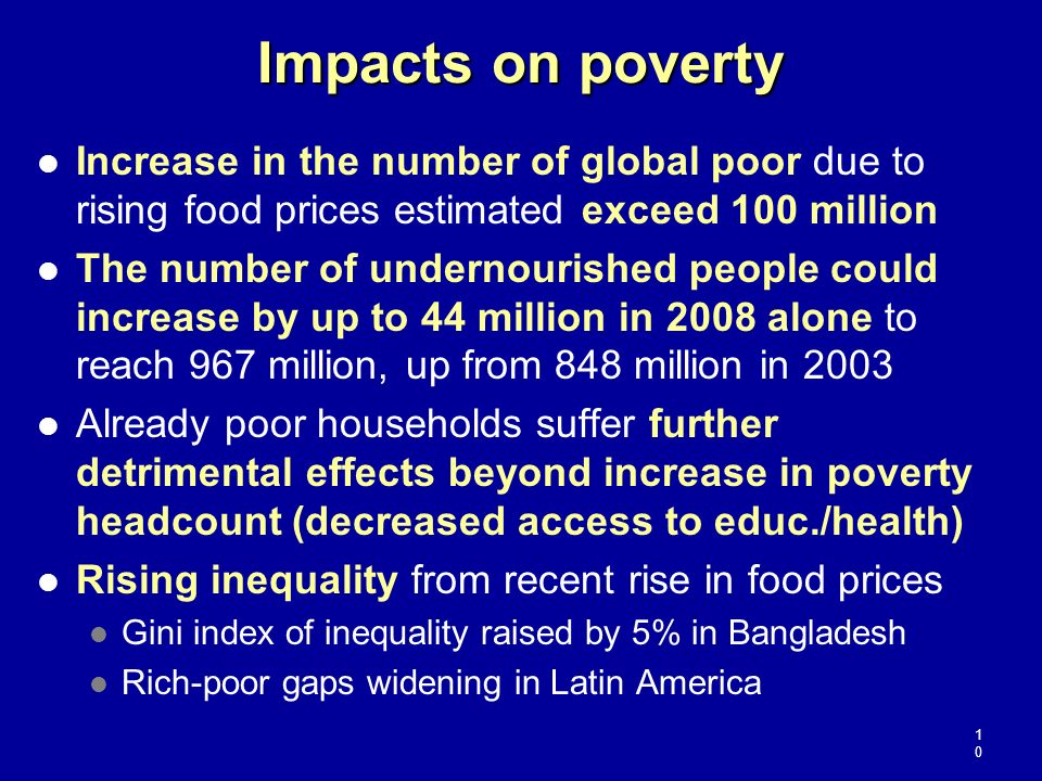 Impacts on poverty Increase in the number of global poor due to rising food prices estimated exceed 100 million The number of undernourished people co
