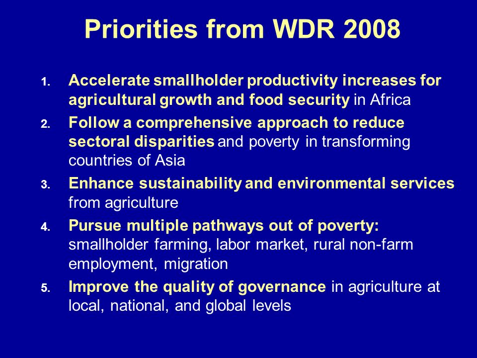 Priorities from WDR 2008 1. 1. Accelerate smallholder productivity increases for agricultural growth and food security in Africa 2. 2. Follow a compre