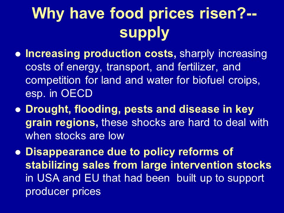 Why have food prices risen?-- supply Increasing production costs, sharply increasing costs of energy, transport, and fertilizer, and competition for l