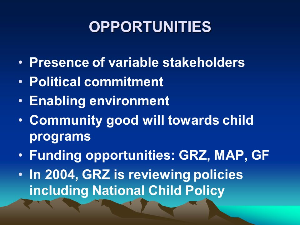OPPORTUNITIES Presence of variable stakeholders Political commitment Enabling environment Community good will towards child programs Funding opportuni