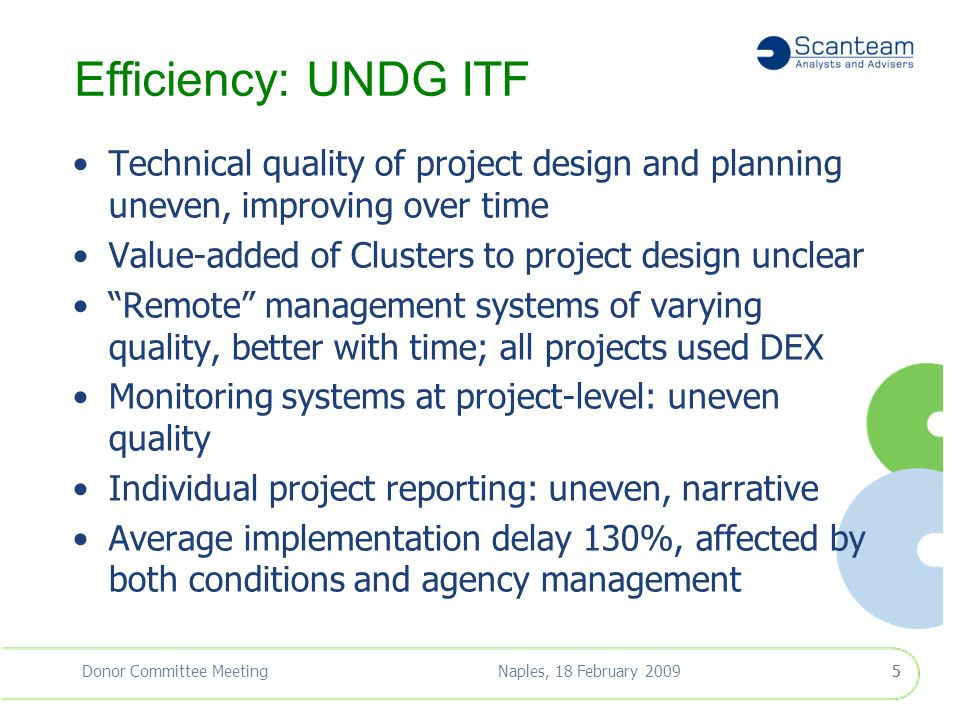 Naples, 18 February 2009Donor Committee Meeting4 Project Findings: Overview Portfolio Ratings UNDG ITFWB ITF Efficiency AcceptableModerately Satisfactory Effectiveness Moderately Satisfactory Value for Money Moderately Satisfactory National Ownership Moderately SatisfactorySatisfactory On Track to Meet Objectives Partially On Track 4