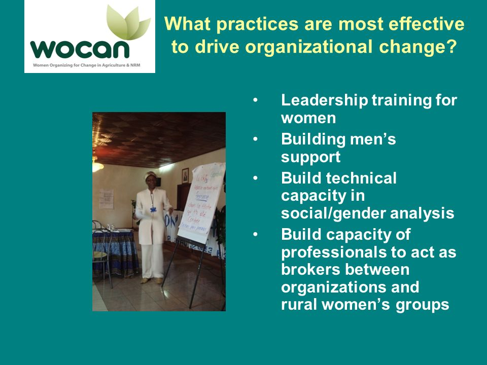 Leadership Training for Women Provide training for women of producer groups, government departments of agriculture/NRM on: Communication skills Negotiation skills Advocacy skills Management skills Skills for agro-enterprise